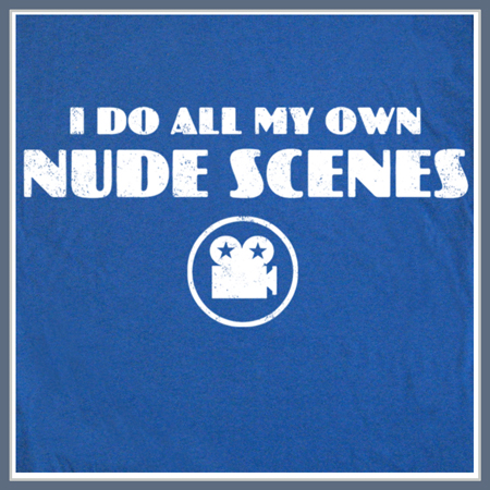 I DO ALL MY OWN NUDE SCENES T SHIRT FUNNY HUMOR TEE